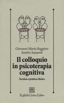 Il Colloquio in Psicoterapia Cognitiva. Tecnica e Pratica Clinica